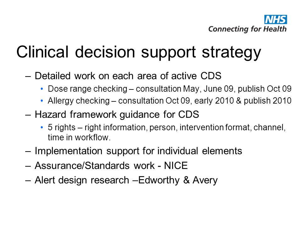 NHS Connecting for Health is delivering the National Programme for Information Technology Clinical decision support strategy –Detailed work on each area of active CDS Dose range checking – consultation May, June 09, publish Oct 09 Allergy checking – consultation Oct 09, early 2010 & publish 2010 –Hazard framework guidance for CDS 5 rights – right information, person, intervention format, channel, time in workflow.