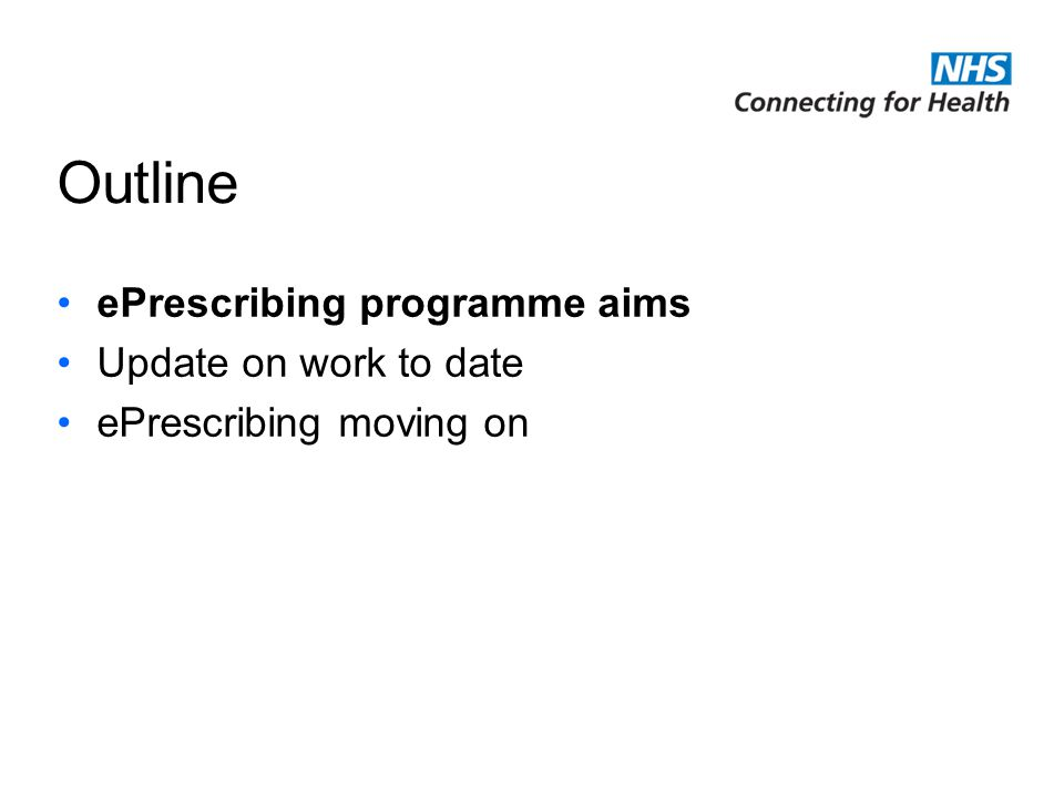 NHS Connecting for Health is delivering the National Programme for Information Technology ePrescribing programme aims Focus on hospital-based care Facilitate and support the delivery of ePrescribing –Definitions, standards, content/approach, requirements etc –Working with NHS CFH local programmes, system suppliers, NHS trusts…