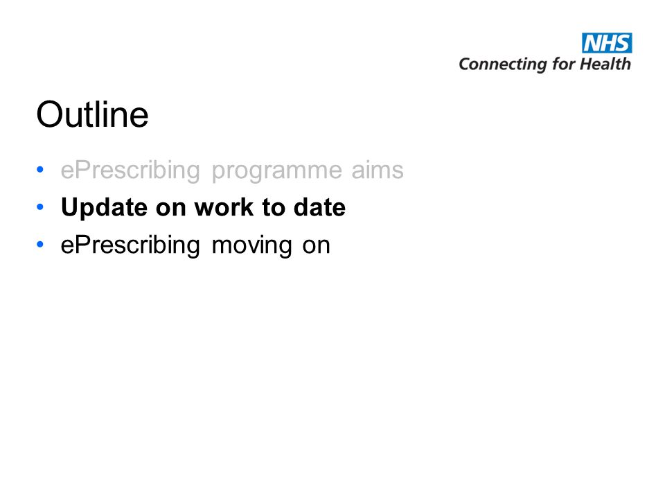 NHS Connecting for Health is delivering the National Programme for Information Technology Outline ePrescribing programme aims Update on work to date ePrescribing moving on