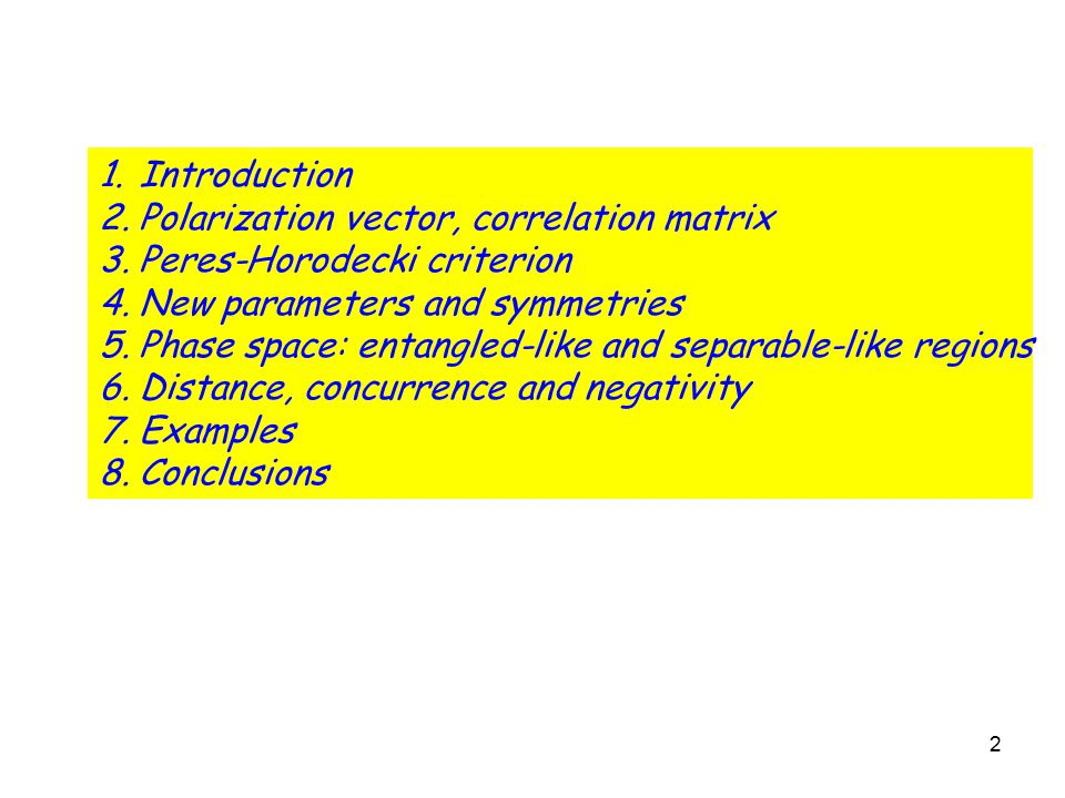 2 1.Introduction 2.Polarization vector, correlation matrix 3.Peres-Horodecki criterion 4.New parameters and symmetries 5.Phase space: entangled-like and separable-like regions 6.Distance, concurrence and negativity 7.Examples 8.Conclusions