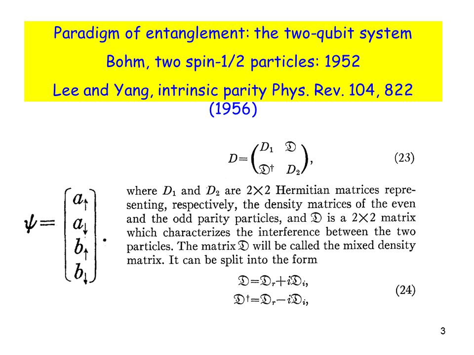 3 Paradigm of entanglement: the two-qubit system Bohm, two spin-1/2 particles: 1952 Lee and Yang, intrinsic parity Phys. Rev. 104, 822 (1956)