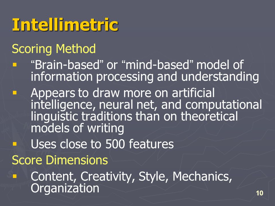 10 Intellimetric Scoring Method  Brain-based or mind-based model of information processing and understanding  Appears to draw more on artificial intelligence, neural net, and computational linguistic traditions than on theoretical models of writing  Uses close to 500 features Score Dimensions  Content, Creativity, Style, Mechanics, Organization