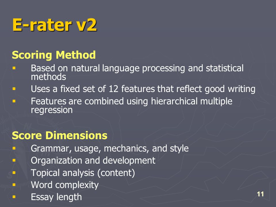 11 E-rater v2 Scoring Method  Based on natural language processing and statistical methods  Uses a fixed set of 12 features that reflect good writing  Features are combined using hierarchical multiple regression Score Dimensions  Grammar, usage, mechanics, and style  Organization and development  Topical analysis (content)  Word complexity  Essay length