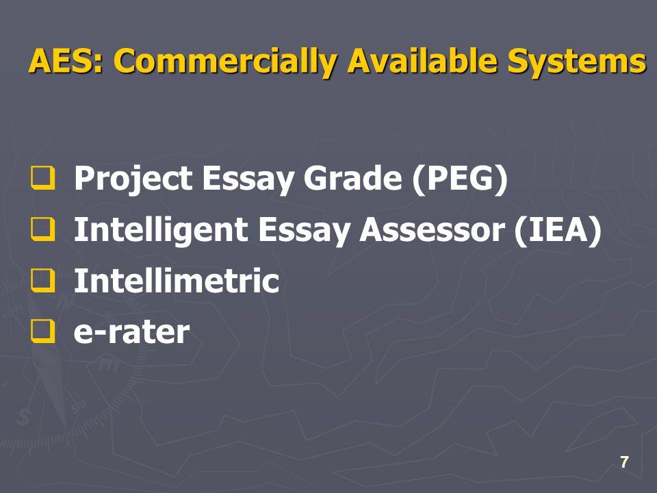7 AES: Commercially Available Systems  Project Essay Grade (PEG)  Intelligent Essay Assessor (IEA)  Intellimetric  e-rater