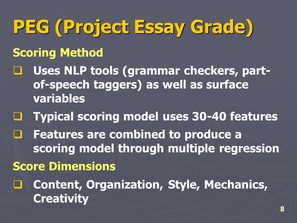 8 PEG (Project Essay Grade) Scoring Method  Uses NLP tools (grammar checkers, part- of-speech taggers) as well as surface variables  Typical scoring model uses 30-40 features  Features are combined to produce a scoring model through multiple regression Score Dimensions  Content, Organization, Style, Mechanics, Creativity