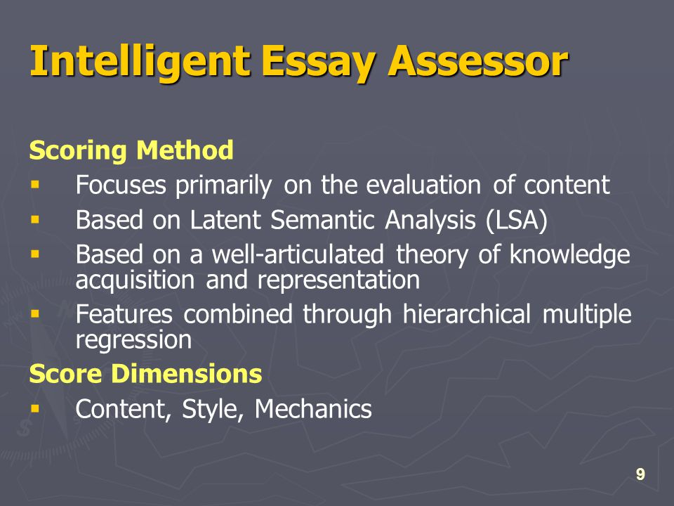 9 Intelligent Essay Assessor Scoring Method  Focuses primarily on the evaluation of content  Based on Latent Semantic Analysis (LSA)  Based on a well-articulated theory of knowledge acquisition and representation  Features combined through hierarchical multiple regression Score Dimensions  Content, Style, Mechanics