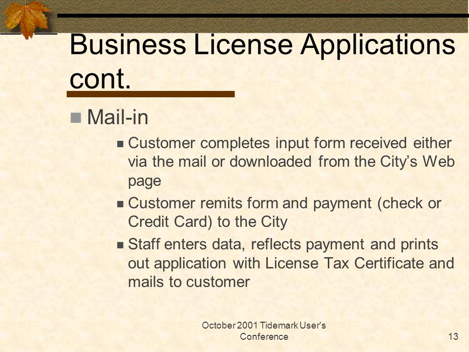 October 2001 Tidemark User's Conference13 Business License Applications cont. Mail-in Customer completes input form received either via the mail or do