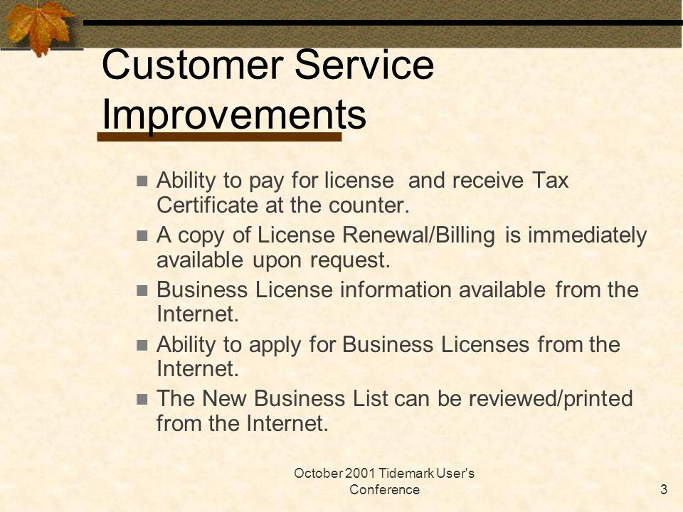 October 2001 Tidemark User's Conference3 Ability to pay for license and receive Tax Certificate at the counter. A copy of License Renewal/Billing is i