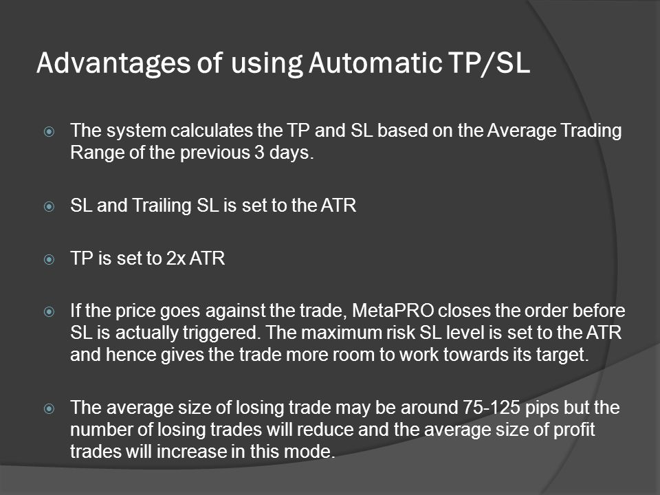 Advantages of using Automatic TP/SL  The system calculates the TP and SL based on the Average Trading Range of the previous 3 days.  SL and Trailing
