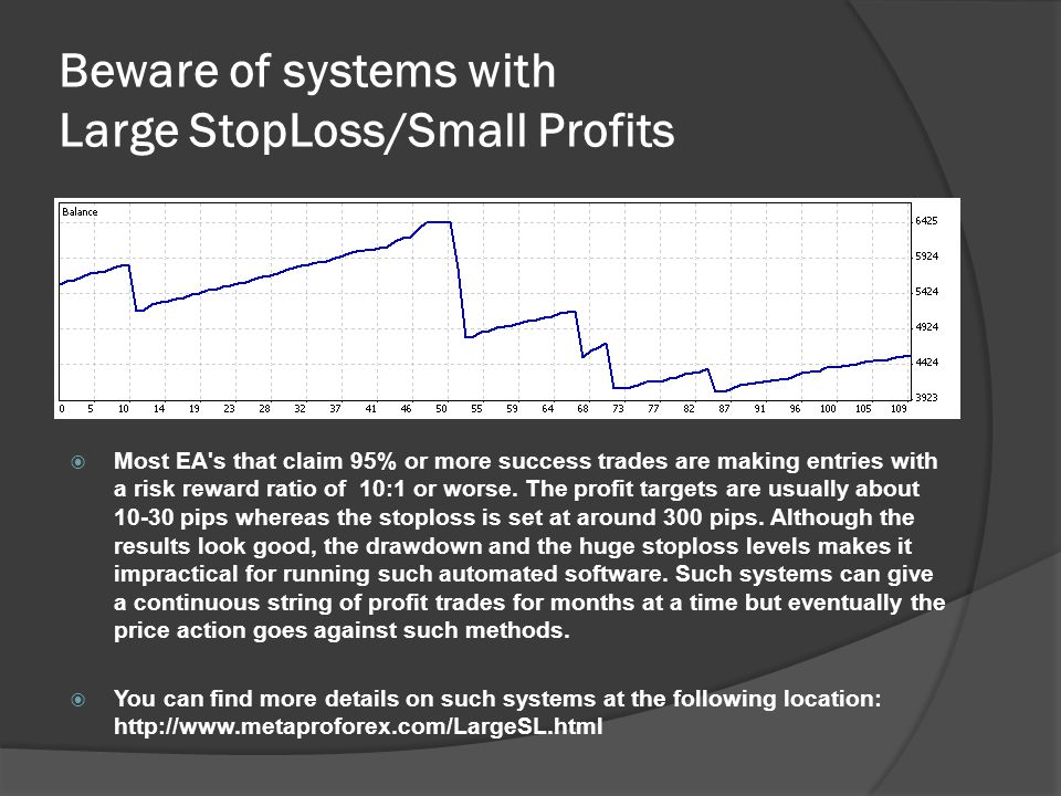Beware of systems with Large StopLoss/Small Profits  Most EA's that claim 95% or more success trades are making entries with a risk reward ratio of 1