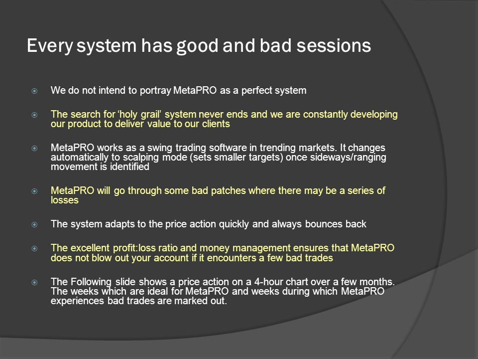 Every system has good and bad sessions  We do not intend to portray MetaPRO as a perfect system  The search for 'holy grail' system never ends and we are constantly developing our product to deliver value to our clients  MetaPRO works as a swing trading software in trending markets.