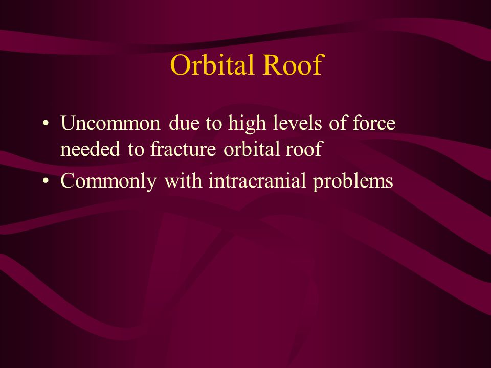 Orbital Roof Uncommon due to high levels of force needed to fracture orbital roof Commonly with intracranial problems