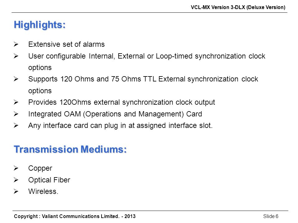 Slide 6Copyright : Valiant Communications Limited. - 2013 VCL-MX Version 3-DLX (Deluxe Version)  Extensive set of alarms  User configurable Internal