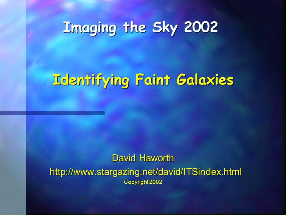 David Haworth http://www.stargazing.net/david/ITSindex.html http://www.stargazing.net/david/ITSindex.html Copyright 2002 Imaging the Sky 2002 Identifying Faint Galaxies