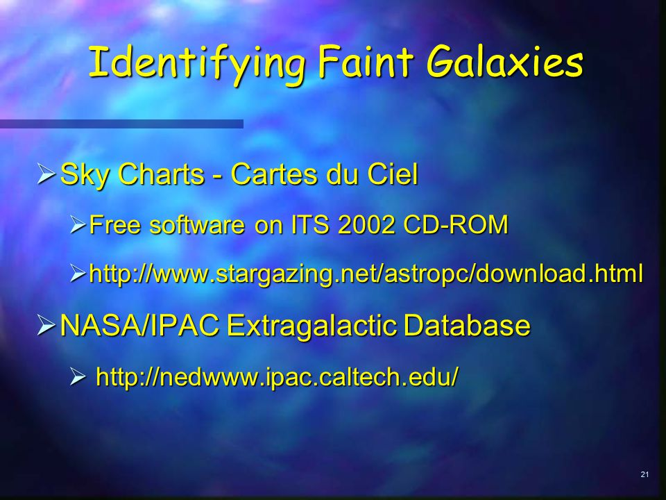 21 Identifying Faint Galaxies  Sky Charts - Cartes du Ciel  Free software on ITS 2002 CD-ROM  http://www.stargazing.net/astropc/download.html  NASA/IPAC Extragalactic Database  http://nedwww.ipac.caltech.edu/