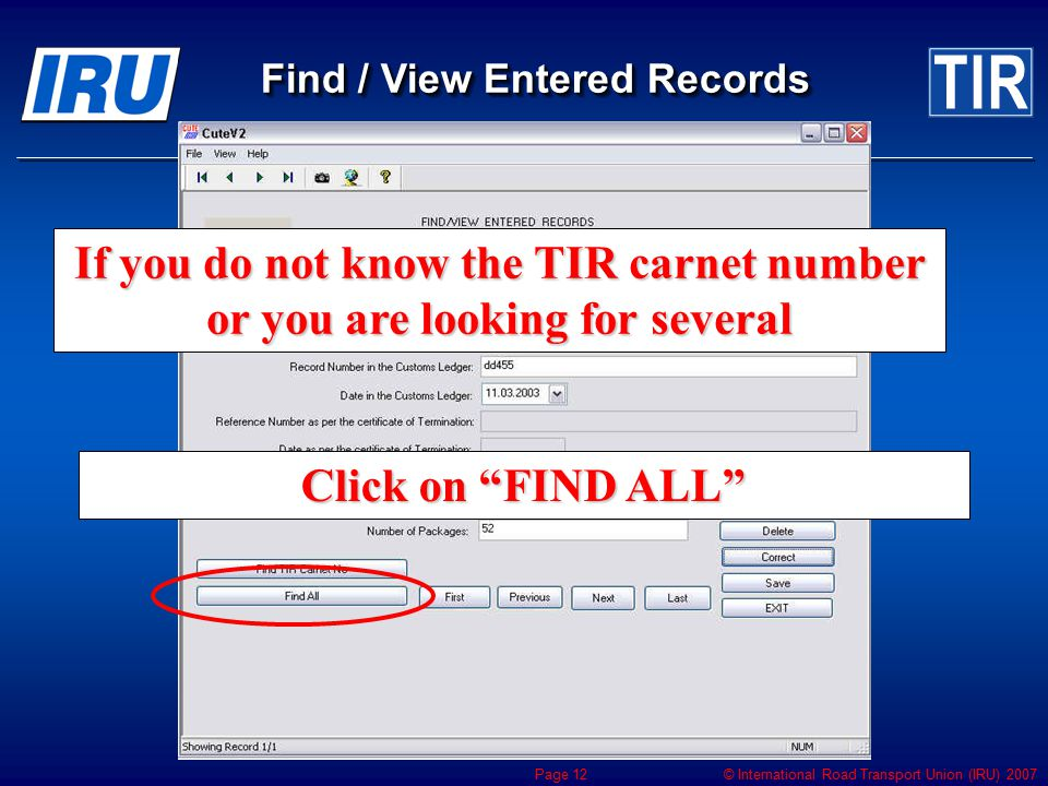 "© International Road Transport Union (IRU) 2007 Page 12 If you do not know the TIR carnet number or you are looking for several Click on ""FIND ALL"" Fi"