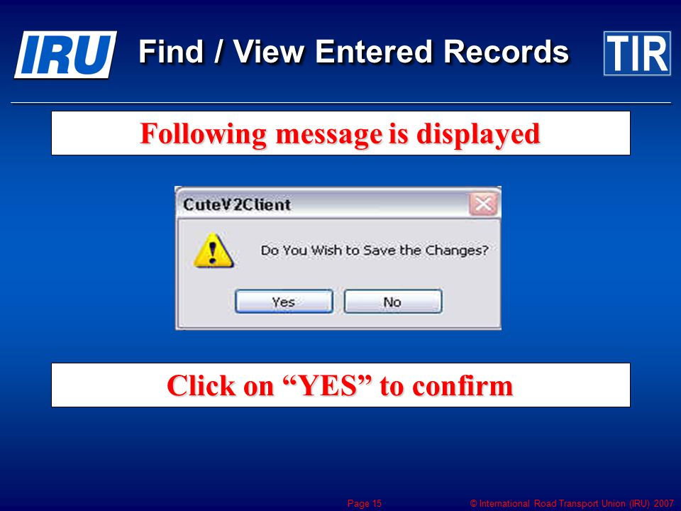 "© International Road Transport Union (IRU) 2007 Page 15 Following message is displayed Click on ""YES"" to confirm Find / View Entered Records"