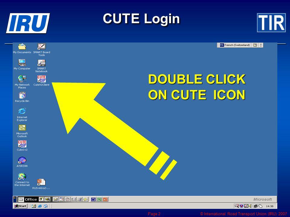 © International Road Transport Union (IRU) 2007 Page 2 CUTE Login DOUBLE CLICK ON CUTE ICON