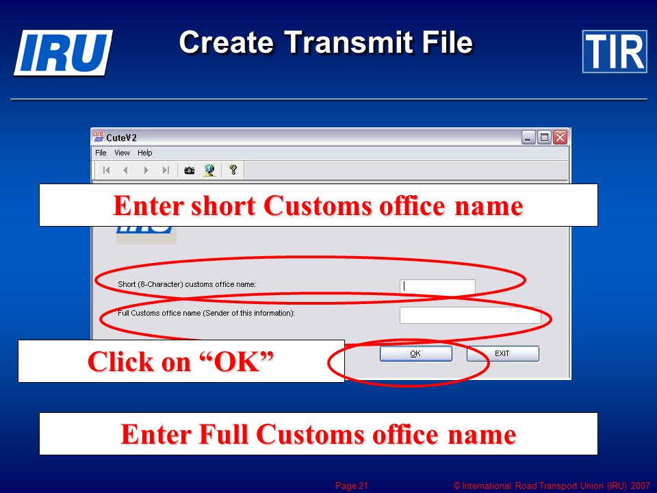 © International Road Transport Union (IRU) 2007 Page 21 Create Transmit File Enter short Customs office name Enter Full Customs office name Click on ""