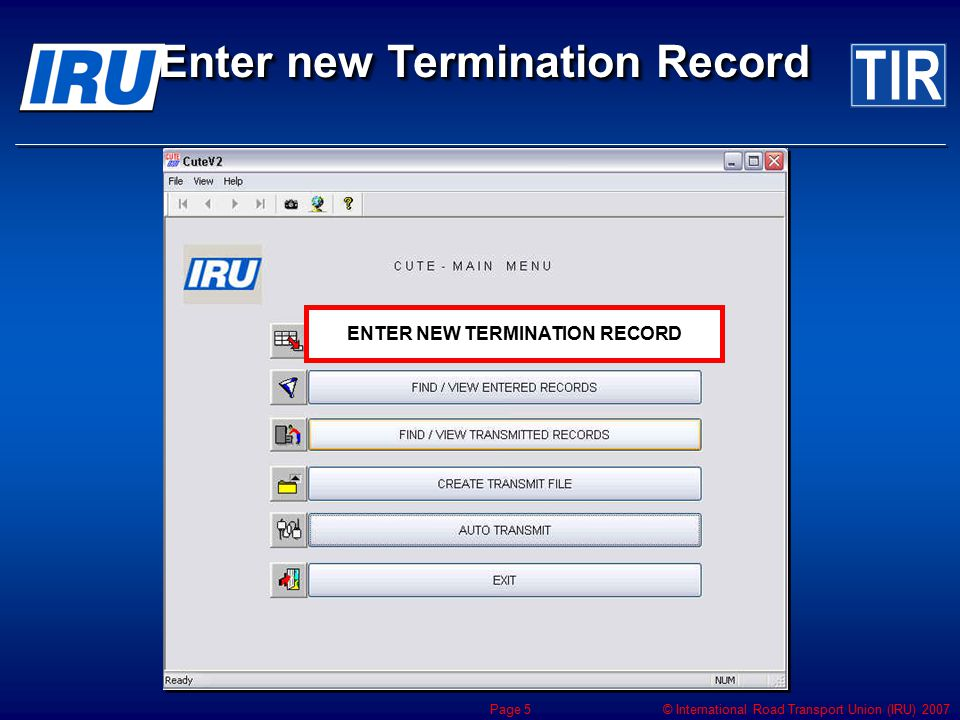 © International Road Transport Union (IRU) 2007 Page 5 Enter new Termination Record ENTER NEW TERMINATION RECORD