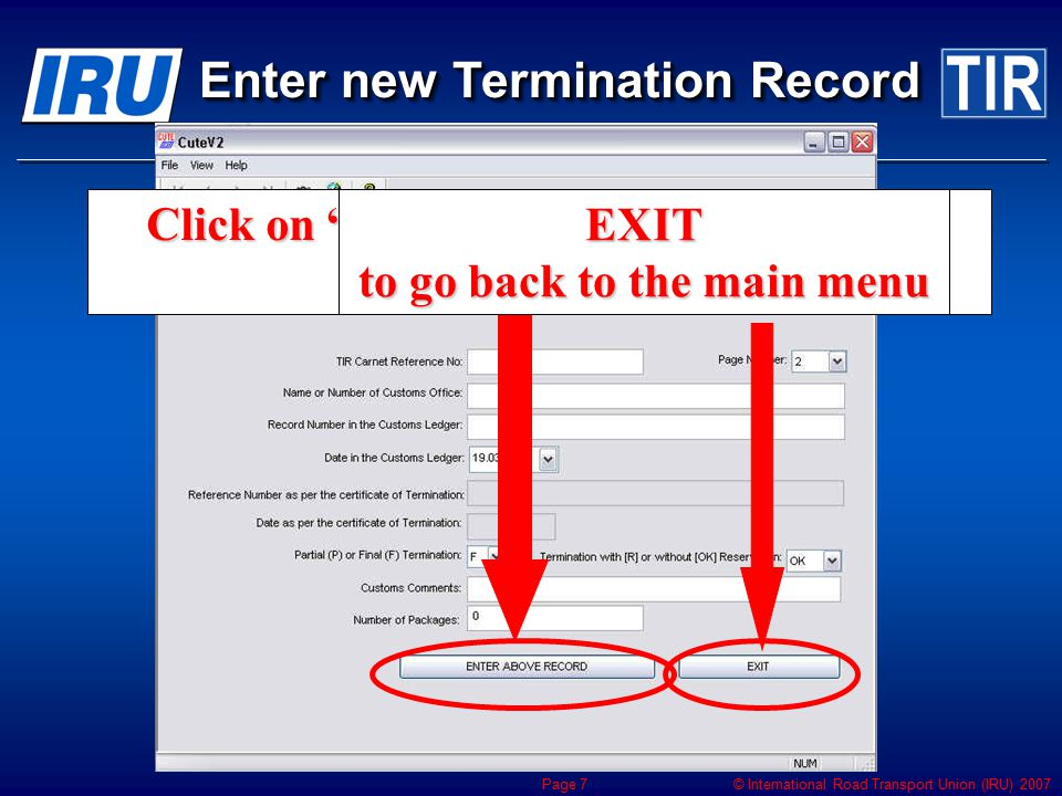 © International Road Transport Union (IRU) 2007 Page 7 Click on ENTER ABOVE RECORD to save the record Enter new Termination Record EXIT to go back to the main menu