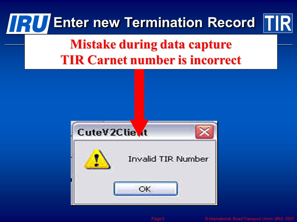 © International Road Transport Union (IRU) 2007 Page 8 Mistake during data capture TIR Carnet number is incorrect Enter new Termination Record