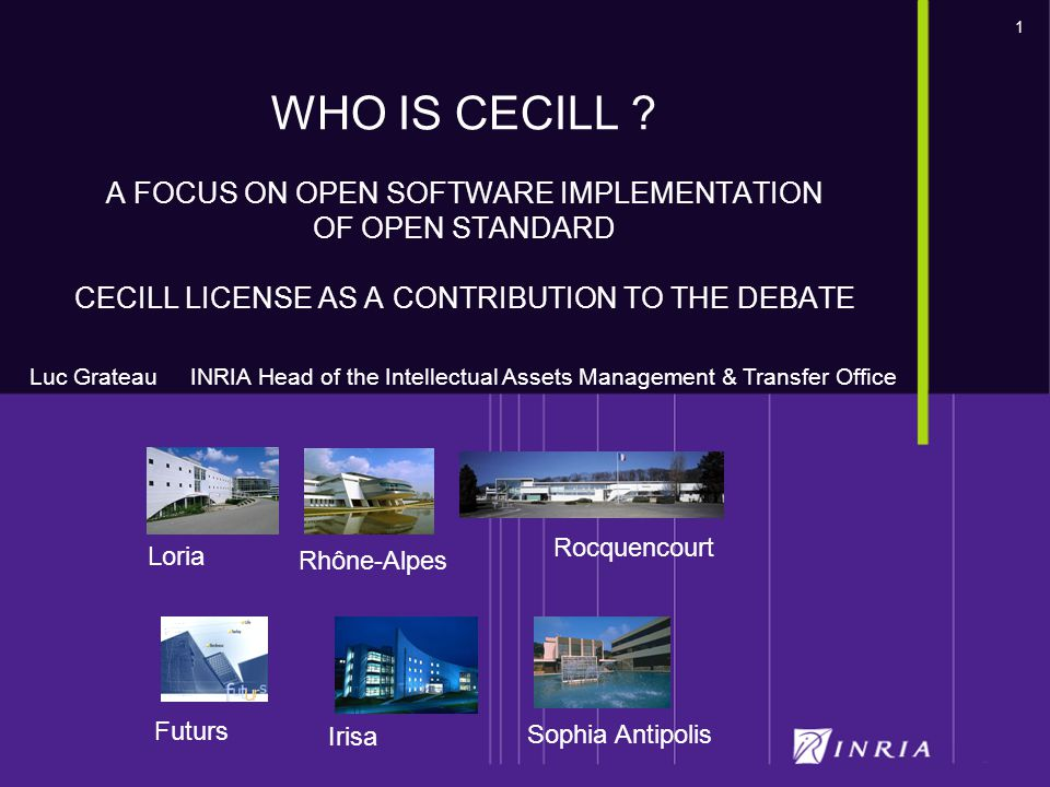 1 Futurs Loria Rocquencourt Sophia Antipolis Irisa Rhône-Alpes WHO IS CECILL ? A FOCUS ON OPEN SOFTWARE IMPLEMENTATION OF OPEN STANDARD CECILL LICENSE