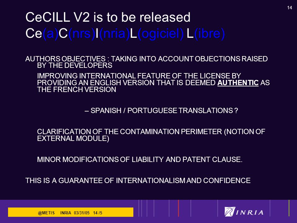 14 @METIS INRIA 03/31/05 14 /5 CeCILL V2 is to be released Ce(a)C(nrs)I(nria)L(ogiciel) L(ibre) AUTHORS OBJECTIVES : TAKING INTO ACCOUNT OBJECTIONS RAISED BY THE DEVELOPERS IMPROVING INTERNATIONAL FEATURE OF THE LICENSE BY PROVIDING AN ENGLISH VERSION THAT IS DEEMED AUTHENTIC AS THE FRENCH VERSION – SPANISH / PORTUGUESE TRANSLATIONS .