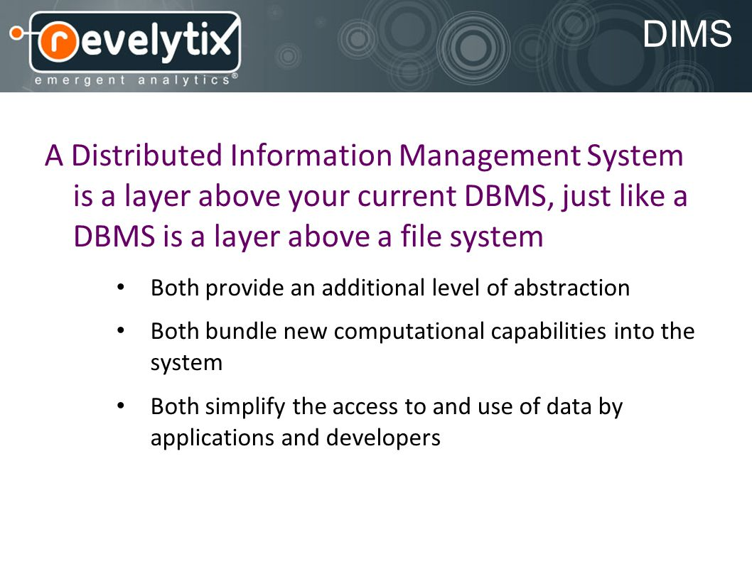 DIMS A Distributed Information Management System is a layer above your current DBMS, just like a DBMS is a layer above a file system Both provide an additional level of abstraction Both bundle new computational capabilities into the system Both simplify the access to and use of data by applications and developers