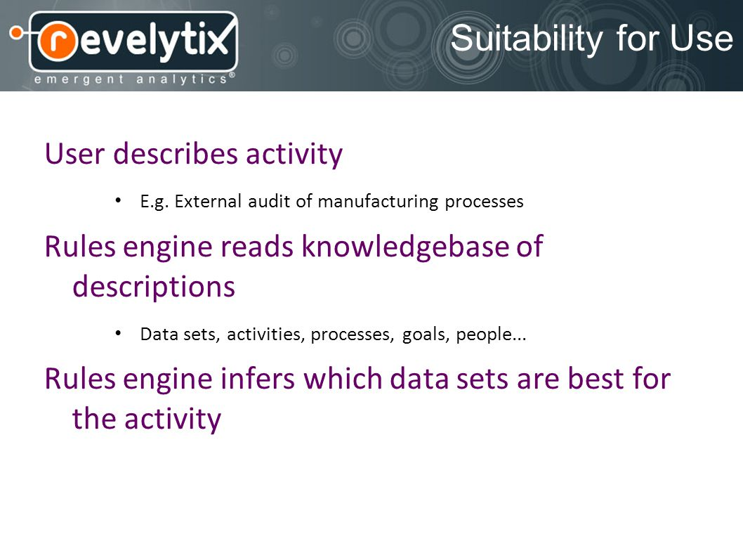 Suitability for Use User describes activity E.g. External audit of manufacturing processes Rules engine reads knowledgebase of descriptions Data sets,