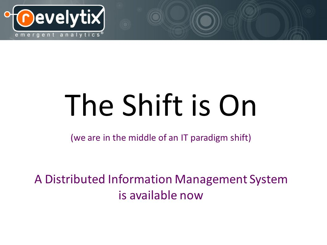 The Shift is On (we are in the middle of an IT paradigm shift) A Distributed Information Management System is available now