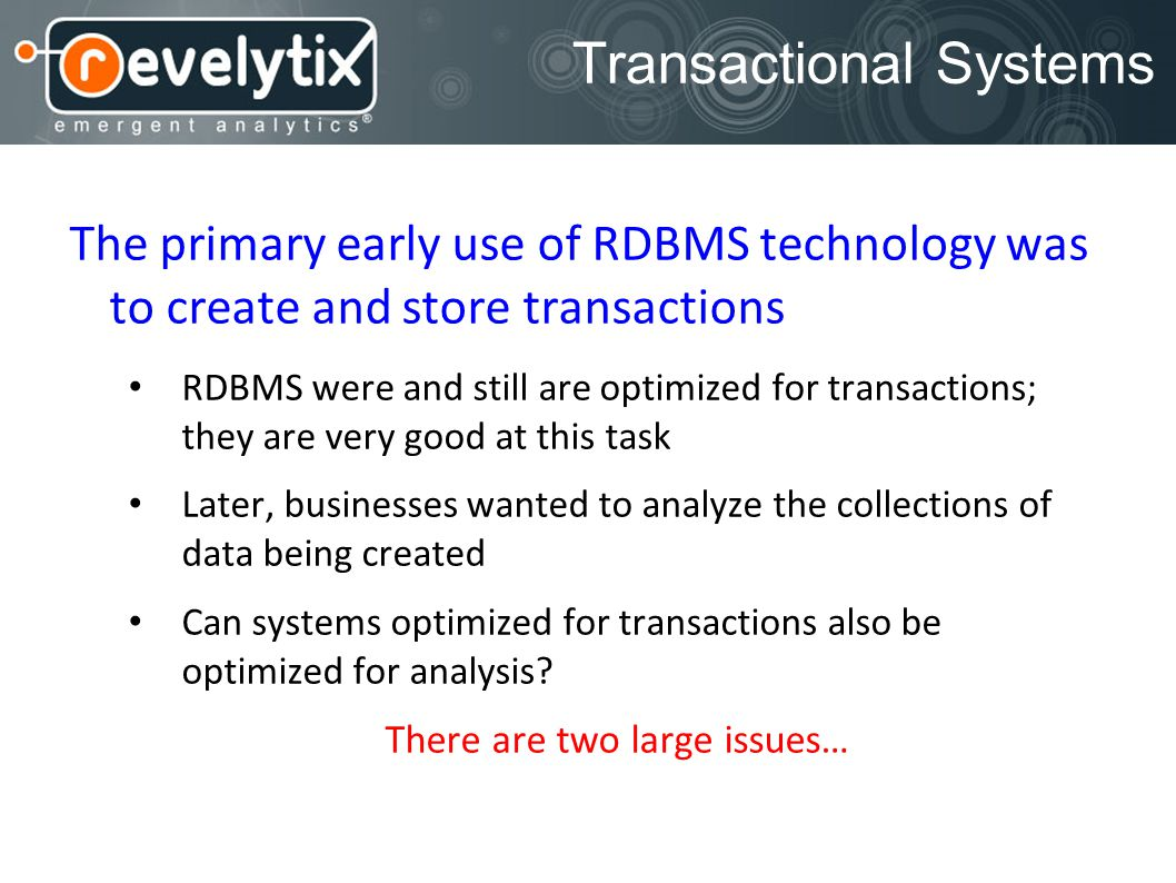 Transactional Systems The primary early use of RDBMS technology was to create and store transactions RDBMS were and still are optimized for transactions; they are very good at this task Later, businesses wanted to analyze the collections of data being created Can systems optimized for transactions also be optimized for analysis.