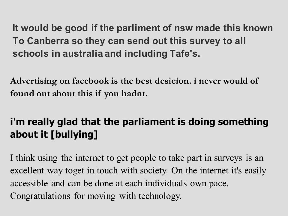 It would be good if the parliment of nsw made this known To Canberra so they can send out this survey to all schools in australia and including Tafe's