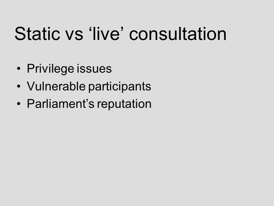 Static vs 'live' consultation Privilege issues Vulnerable participants Parliament's reputation