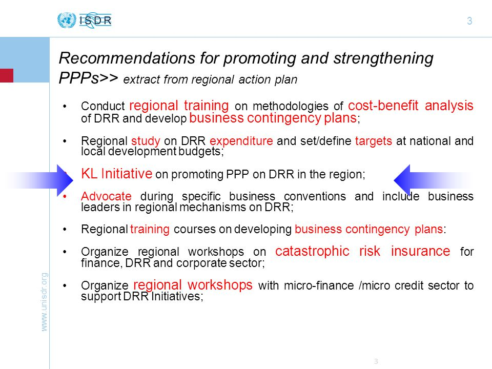 www.unisdr.org 4 Recommendations for promoting and strengthening PPPs>> extract from PPP Framework Multi-stakeholder consultation and roundtables; Develop principles and guidance for PPPs in DRR; Design and launch an interactive online database, providing information on case studies, capacities, gaps etc.