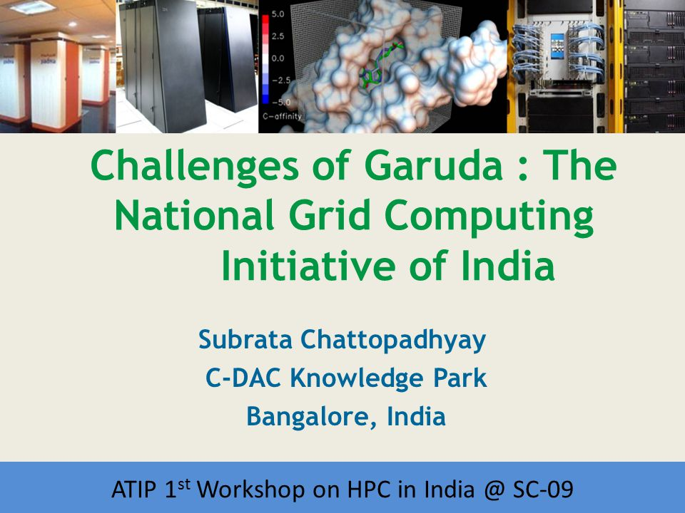 Workshop on HPC in India Challenges of Garuda : The National Grid Computing Initiative of India Subrata Chattopadhyay C-DAC Knowledge Park Bangalore, India ATIP 1 st Workshop on HPC in India @ SC-09