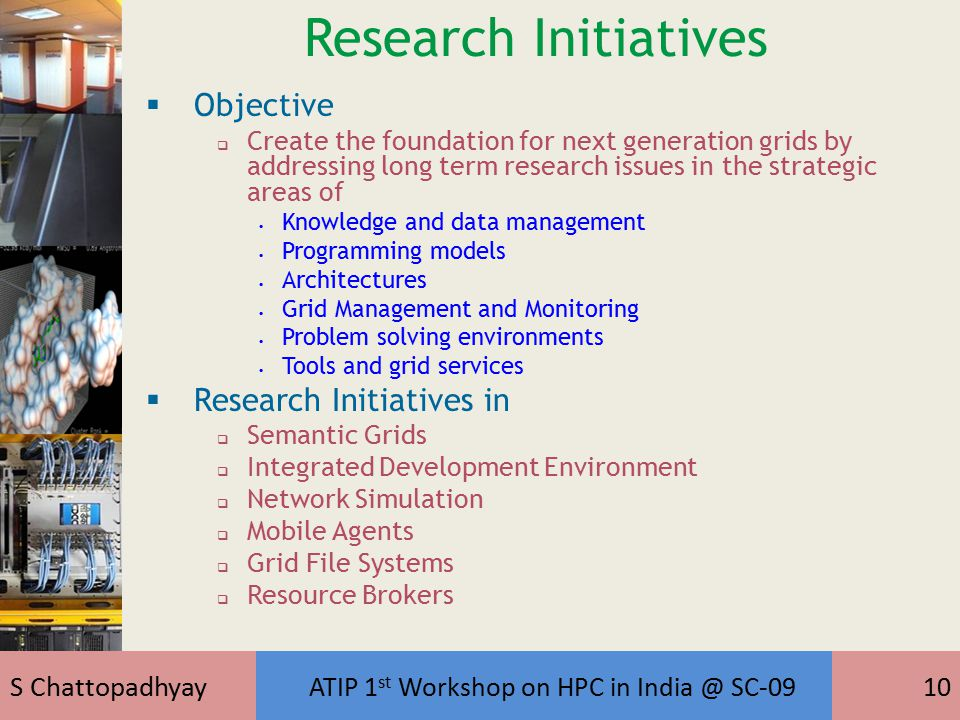 S Chattopadhyay ATIP 1 st Workshop on HPC in India @ SC-0910 Research Initiatives  Objective  Create the foundation for next generation grids by addressing long term research issues in the strategic areas of Knowledge and data management Programming models Architectures Grid Management and Monitoring Problem solving environments Tools and grid services  Research Initiatives in  Semantic Grids  Integrated Development Environment  Network Simulation  Mobile Agents  Grid File Systems  Resource Brokers