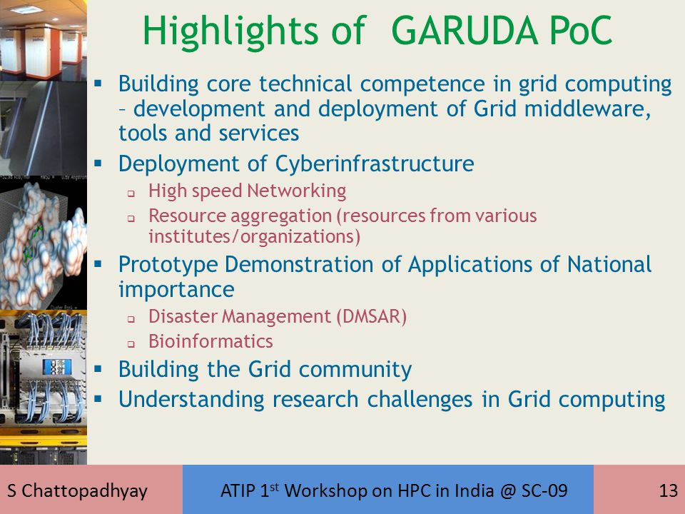S Chattopadhyay ATIP 1 st Workshop on HPC in India @ SC-0913 Highlights of GARUDA PoC  Building core technical competence in grid computing – development and deployment of Grid middleware, tools and services  Deployment of Cyberinfrastructure  High speed Networking  Resource aggregation (resources from various institutes/organizations)  Prototype Demonstration of Applications of National importance  Disaster Management (DMSAR)  Bioinformatics  Building the Grid community  Understanding research challenges in Grid computing