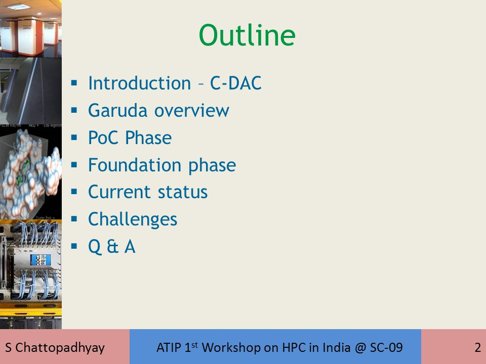 S Chattopadhyay ATIP 1 st Workshop on HPC in India @ SC-0913 Highlights of GARUDA PoC  Building core technical competence in grid computing – development and deployment of Grid middleware, tools and services  Deployment of Cyberinfrastructure  High speed Networking  Resource aggregation (resources from various institutes/organizations)  Prototype Demonstration of Applications of National importance  Disaster Management (DMSAR)  Bioinformatics  Building the Grid community  Understanding research challenges in Grid computing