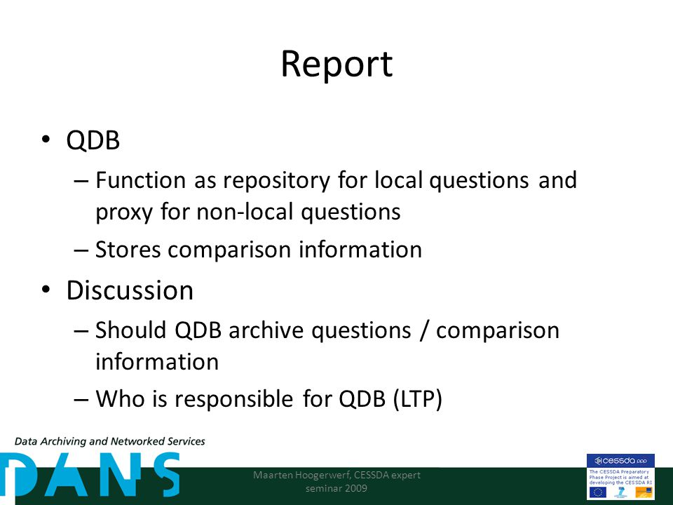 Report QDB – Function as repository for local questions and proxy for non-local questions – Stores comparison information Discussion – Should QDB archive questions / comparison information – Who is responsible for QDB (LTP) Maarten Hoogerwerf, CESSDA expert seminar 2009