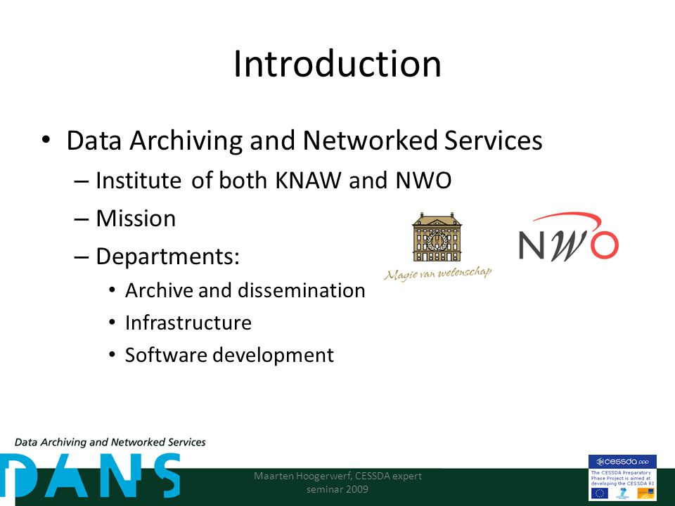 Introduction Data Archiving and Networked Services – Institute of both KNAW and NWO – Mission – Departments: Archive and dissemination Infrastructure Software development Maarten Hoogerwerf, CESSDA expert seminar 2009