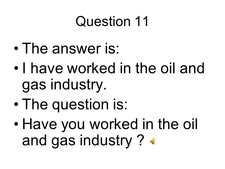 Question 11 The answer is: I have worked in the oil and gas industry.