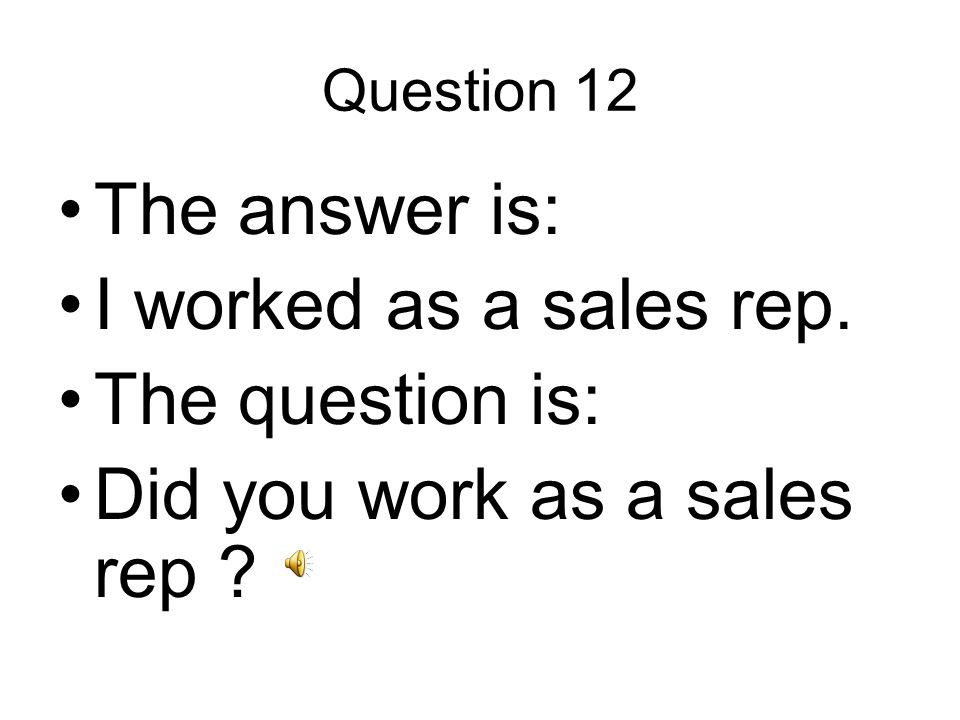 Question 12 The answer is: I worked as a sales rep. The question is: Did you work as a sales rep