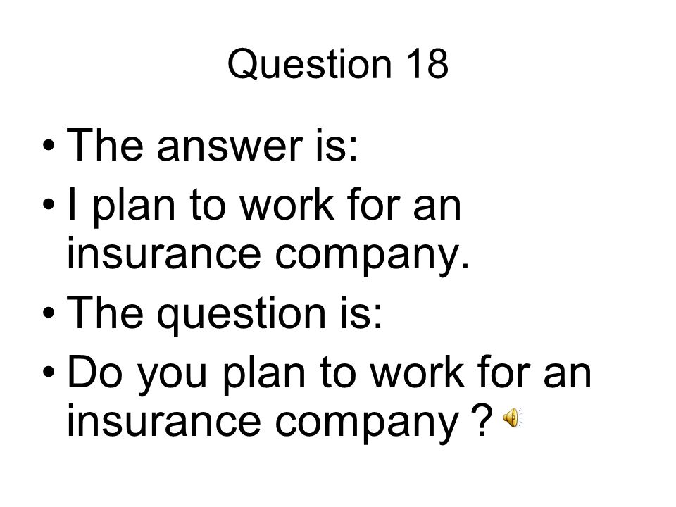 Question 18 The answer is: I plan to work for an insurance company.