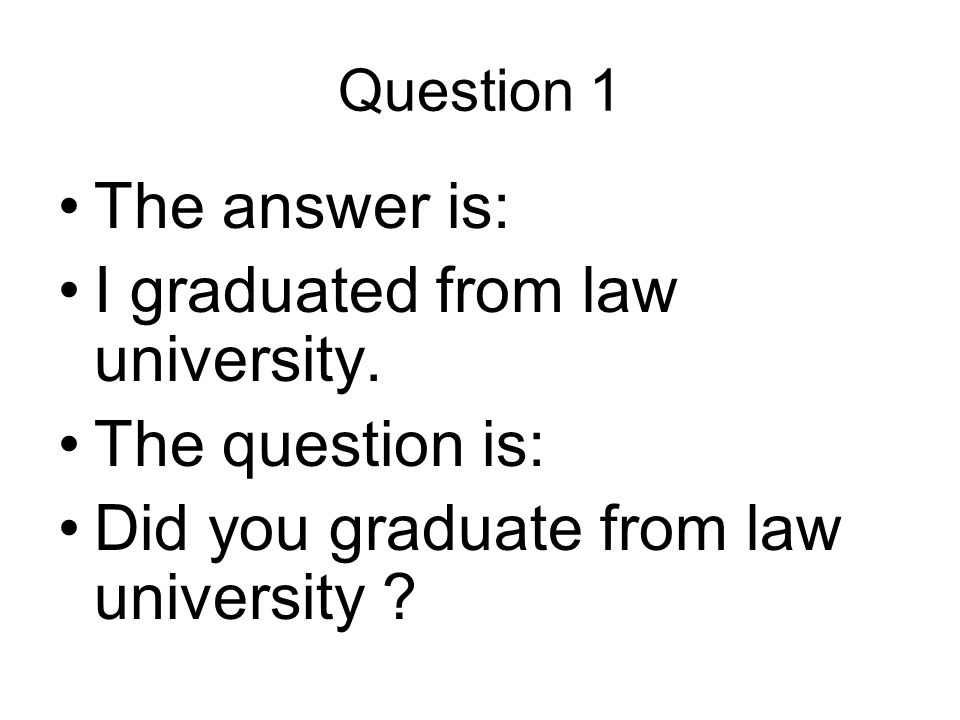 Question 1 The answer is: I graduated from law university.