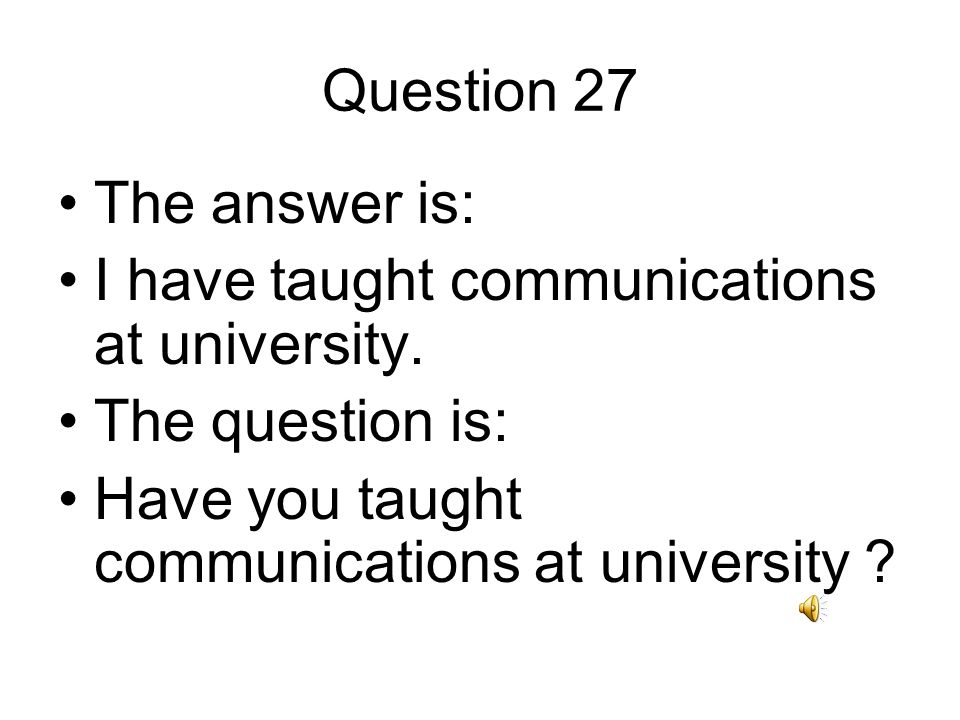 Question 27 The answer is: I have taught communications at university.