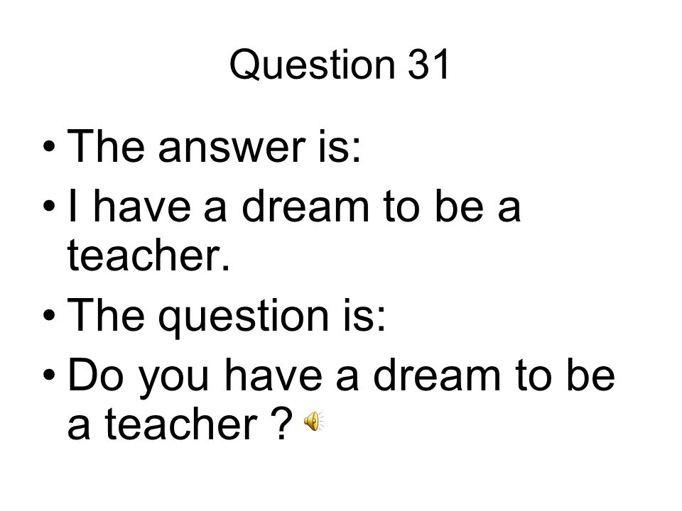 Question 31 The answer is: I have a dream to be a teacher.