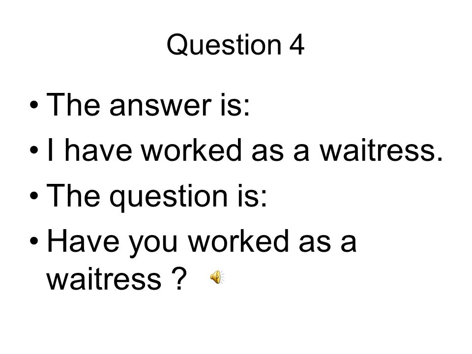 Question 4 The answer is: I have worked as a waitress.