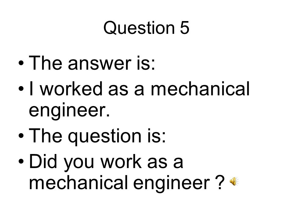 Question 5 The answer is: I worked as a mechanical engineer.