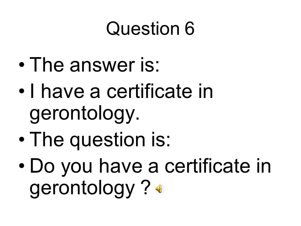 Question 6 The answer is: I have a certificate in gerontology.